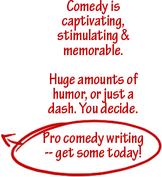 Comedy is captivating, stimulating & memorable. Huge amounts of humor, or just a dash. You decide.  Pro comedy writing -- get some today